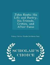 John Keats; His Life and Poetry, His Friends, Critics, and After-Fame - Scholar's Choice Edition