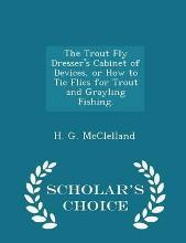 The Trout Fly Dresser's Cabinet of Devices, or How to Tie Flies for Trout and Grayling Fishing. - Scholar's Choice Edition