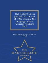 The Robert Lucas Journal of the War of 1812 During the Campaign Under General William Hull - War College Series