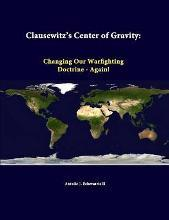 Clausewitz's Center of Gravity: Changing Our Warfighting Doctrine - Again!