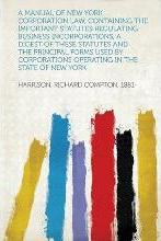 A Manual of New York Corporation Law, Containing the Important Statutes Regulating Business Incorporations, a Digest of These Statutes and the Principal Forms Used by Corporations Operating in the State of New York