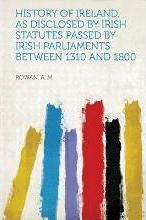 History of Ireland, as Disclosed by Irish Statutes Passed by Irish Parliaments Between 1310 and 1800