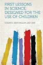 First Lessons in Science; Designed for the Use of Children
