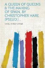A Queen of Queens & the Making of Spain, by Christopher Hare [Pseud.] ..