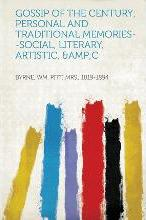 Gossip of the Century; Personal and Traditional Memories--Social, Literary, Artistic, &c