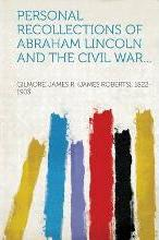 Personal Recollections of Abraham Lincoln and the Civil War...