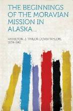 The Beginnings of the Moravian Mission in Alaska...