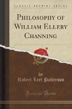 Philosophy of William Ellery Channing (Classic Reprint)