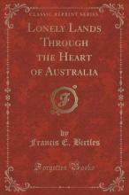 Lonely Lands Through the Heart of Australia (Classic Reprint)