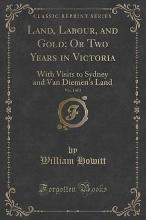 Land, Labour, and Gold; Or Two Years in Victoria, Vol. 1 of 2
