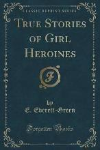 True Stories of Girl Heroines (Classic Reprint)