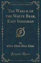 The Wreck of the White Bear, East Indiaman (Classic Reprint)
