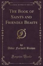 The Book of Saints and Friendly Beasts (Classic Reprint)