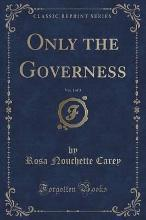 Only the Governess, Vol. 1 of 3 (Classic Reprint)