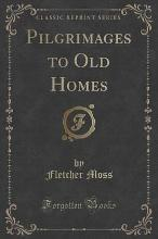 Pilgrimages to Old Homes (Classic Reprint)