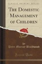 The Domestic Management of Children (Classic Reprint)