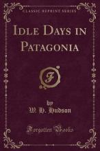 Idle Days in Patagonia (Classic Reprint)