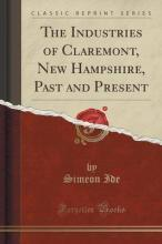 The Industries of Claremont, New Hampshire, Past and Present (Classic Reprint)