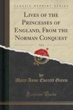 Lives of the Princesses of England, from the Norman Conquest, Vol. 6 (Classic Reprint)