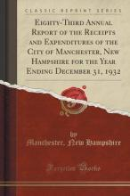 Eighty-Third Annual Report of the Receipts and Expenditures of the City of Manchester, New Hampshire for the Year Ending December 31, 1932 (Classic Reprint)