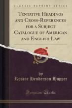 Tentative Headings and Cross-References for a Subject Catalogue of American and English Law (Classic Reprint)