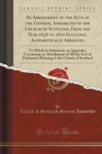 An Abridgment of the Acts of the General Assemblies of the Church of Scotland, from the Year 1638 to 1810 Inclusive, Alphabetically Arranged