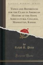 Topics and References for the Class in American History at the State Agricultural College, Manhattan, Kansas (Classic Reprint)