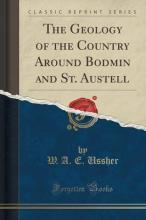 The Geology of the Country Around Bodmin and St. Austell (Classic Reprint)