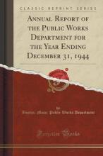 Annual Report of the Public Works Department for the Year Ending December 31, 1944 (Classic Reprint)