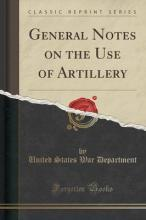 General Notes on the Use of Artillery (Classic Reprint)