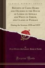 Reports of Cases Heard and Decided in the House of Lords on Appeals and Writs of Error, and Claims of Peerage, Vol. 6