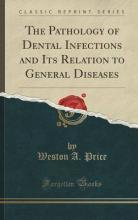 The Pathology of Dental Infections and Its Relation to General Diseases (Classic Reprint)