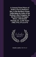 A Journey from Prince of Wales's Fort in Hudson's Bay, to the Northern Ocean. Undertaken by Order of the Hudson's Bay Company, for the Discovery of Copper Mines, a Northwest Passage, &C., in the Years 1769, 1770, 1771, & 1772