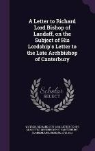 A Letter to Richard Lord Bishop of Landaff, on the Subject of His Lordship's Letter to the Late Archbishop of Canterbury