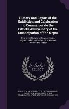History and Report of the Exhibition and Celebration to Commemorate the Fiftieth Anniversary of the Emancipation of the Negro
