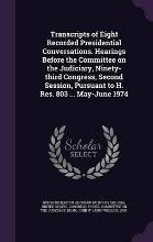 Transcripts of Eight Recorded Presidential Conversations. Hearings Before the Committee on the Judiciary, Ninety-Third Congress, Second Session, Pursuant to H. Res. 803 ... May-June 1974