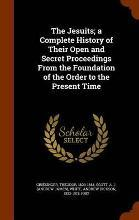 The Jesuits; A Complete History of Their Open and Secret Proceedings from the Foundation of the Order to the Present Time