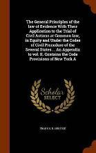 The General Principles of the Law of Evidence with Their Application to the Trial of Civil Actions at Common Law, in Equity and Under the Codes of Civil Procedure of the Several States ... an Appendix to Vol. II. Contains the Code Provisions of New York a