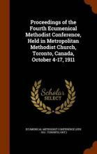 Proceedings of the Fourth Ecumenical Methodist Conference, Held in Metropolitan Methodist Church, Toronto, Canada, October 4-17, 1911