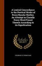 A Lexical Concordance to the Poetical Works of Percy Bysshe Shelley. an Attempt to Classify Every Word Found Therein According to Its Signification