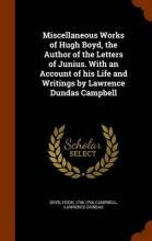 Miscellaneous Works of Hugh Boyd, the Author of the Letters of Junius. with an Account of His Life and Writings by Lawrence Dundas Campbell