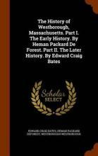 The History of Westborough, Massachusetts. Part I. the Early History. by Heman Packard de Forest. Part II. the Later History. by Edward Craig Bates