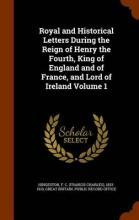 Royal and Historical Letters During the Reign of Henry the Fourth, King of England and of France, and Lord of Ireland Volume 1