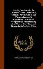 Hunting Big Game in the Wilds of Africa; Containing Thrilling Adventures of the Famous Roosevelt Expedition ... the Whole Comprising a Vast Treasury of All That Is Marvelous and Wonderful in Darkest Africa