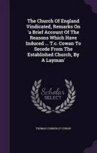 The Church of England Vindicated, Remarks on 'a Brief Account of the Reasons Which Have Induced ... T.C. Cowan to Secede from the Established Church, by a Layman'