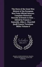 The Story of the Great War; History of the European War from Official Sources. Complete Historical Records of Events to Date ... Edited by Francis J. Reynolds, Allen L. Churchill [And] Francis Trevelyan Miller Volume 6