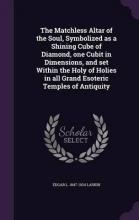 The Matchless Altar of the Soul, Symbolized as a Shining Cube of Diamond, One Cubit in Dimensions, and Set Within the Holy of Holies in All Grand Esoteric Temples of Antiquity