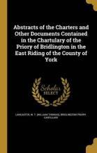 Abstracts of the Charters and Other Documents Contained in the Chartulary of the Priory of Bridlington in the East Riding of the County of York