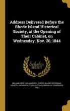 Address Delivered Before the Rhode Island Historical Society, at the Opening of Their Cabinet, on Wednesday, Nov. 20, 1844