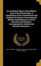 An Analytical Digest of the Military Laws of the United States. a Compilation of the Constitutional and Statutory Provisions Concerning the Military Establishment, in All Its Branches and Relations, Accompanied by Judicial and Executive Decisions...